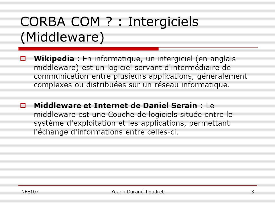 NFE107Yoann Durand-Poudret4 CORBA : Définition OMG (92): CORBA est lacronyme de Common Object Request Broker Architecture, ce fournisseur indépendant offre une architecture et une infrastructure permettant aux applications informatiques de travailler ensemble au travers du réseau.