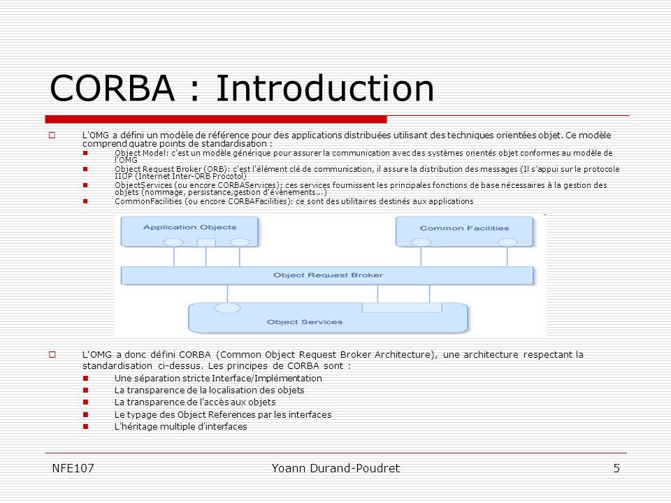 NFE107Yoann Durand-Poudret6 CORBA : LORB #1 L ORB fournit les mécanismes par lesquels des objets font des requêtes et reçoivent des réponses, et ce de manière transparente.