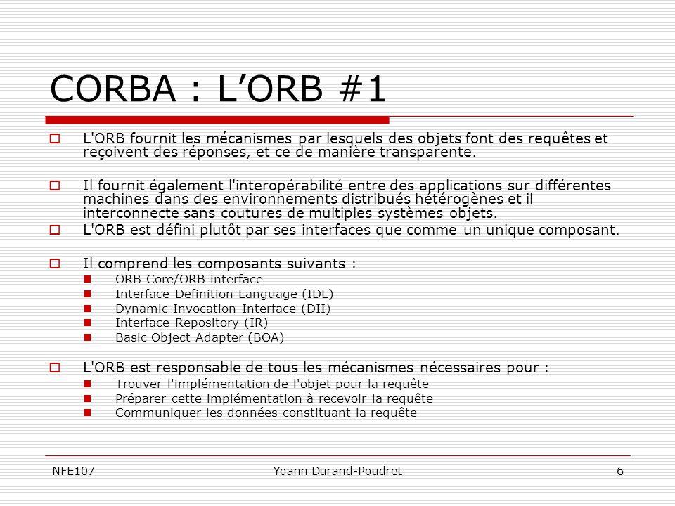 NFE107Yoann Durand-Poudret7 CORBA : LORB #2 IDL IDL (Interface Definition Language) Développer des applications distribuées flexibles sur des plateformes hétérogènes nécessite une séparation stricte interface/implémentation(s).