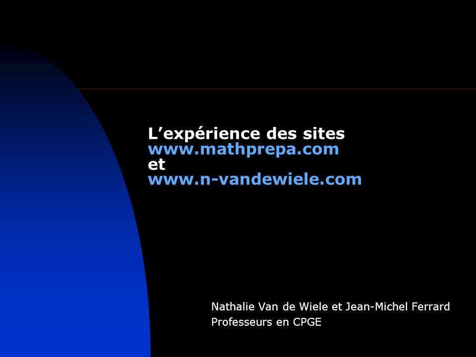 Lexpérience des sites www.mathprepa.com et www.n-vandewiele.com Nathalie Van de Wiele et Jean-Michel Ferrard Professeurs en CPGE