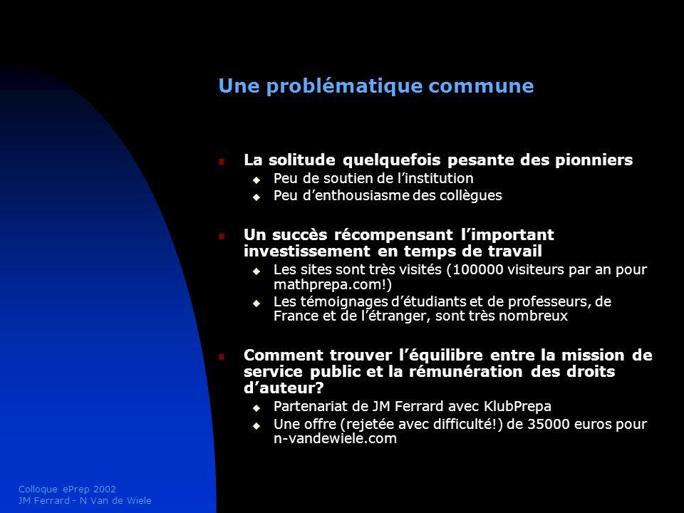 Colloque ePrep 2002 JM Ferrard - N Van de Wiele Un souhait commun pour le Colloque ePrep Convenir ensemble des conditions permettant dassurer le développement et la qualité du contenu en ligne pour les classes prépas Promouvoir Encourager Rassembler Résoudre (droits dauteur) Avancer (public et privé ensemble)