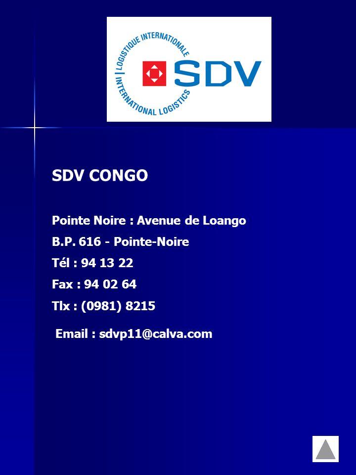 SDV CONGO Pointe Noire : Avenue de Loango B.P. 616 - Pointe-Noire Tél : 94 13 22 Fax : 94 02 64 Tlx : (0981) 8215 Email : sdvp11@calva.com