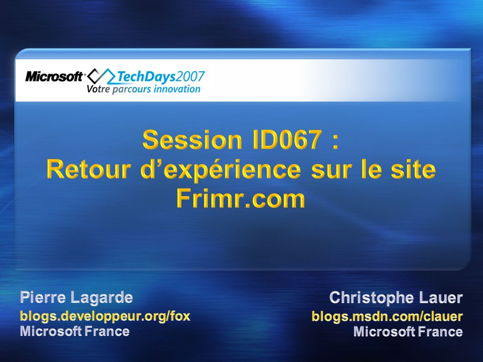 Pierre Lagarde http://blogs.developpeur.org/fox Christophe Lauer http://blogs.msdn.com/clauer