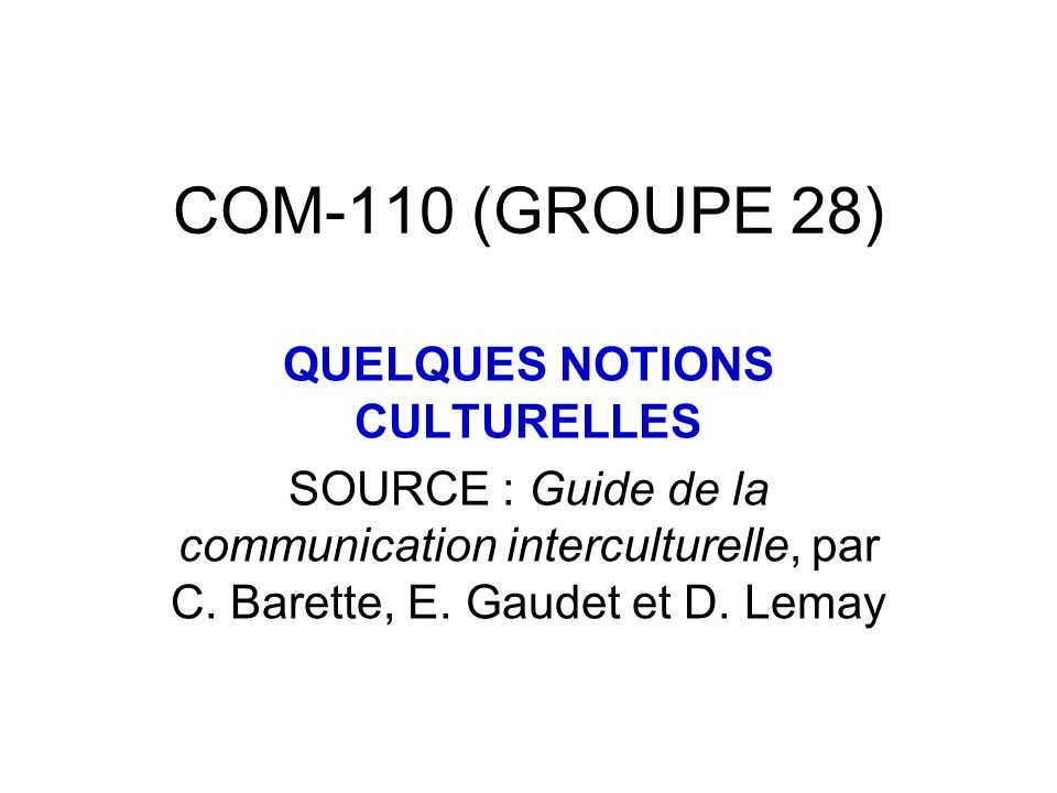 COM-110 (GROUPE 28) QUELQUES NOTIONS CULTURELLES SOURCE : Guide de la communication interculturelle, par C.