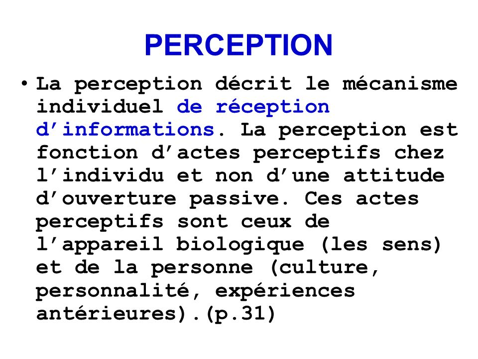 PERCEPTION La perception décrit le mécanisme individuel de réception dinformations. La perception est fonction dactes perceptifs chez lindividu et non