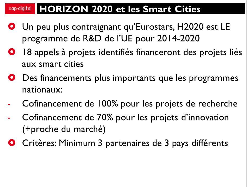 HORIZON 2020 et les Smart Cities Un peu plus contraignant quEurostars, H2020 est LE programme de R&D de lUE pour 2014-2020 18 appels à projets identifiés financeront des projets liés aux smart cities Des financements plus importants que les programmes nationaux: -Cofinancement de 100% pour les projets de recherche -Cofinancement de 70% pour les projets dinnovation (+proche du marché) Critères: Minimum 3 partenaires de 3 pays différents
