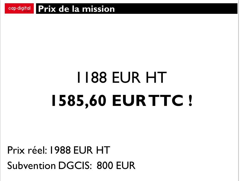 Prix de la mission 1188 EUR HT 1585,60 EUR TTC ! Prix réel: 1988 EUR HT Subvention DGCIS: 800 EUR