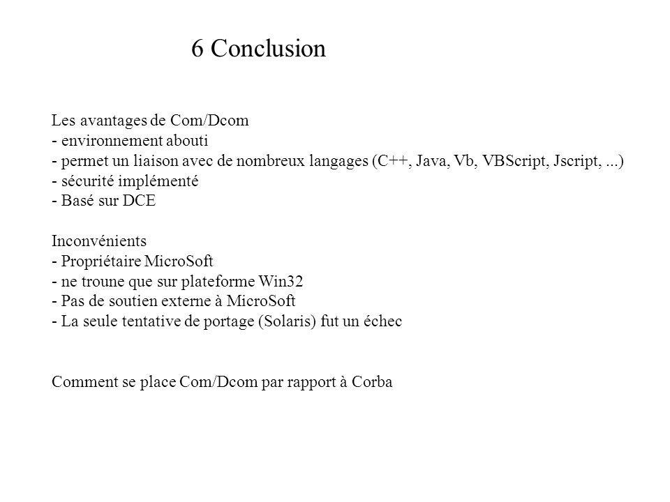 6 Conclusion Les avantages de Com/Dcom - environnement abouti - permet un liaison avec de nombreux langages (C++, Java, Vb, VBScript, Jscript,...) - sécurité implémenté - Basé sur DCE Inconvénients - Propriétaire MicroSoft - ne troune que sur plateforme Win32 - Pas de soutien externe à MicroSoft - La seule tentative de portage (Solaris) fut un échec Comment se place Com/Dcom par rapport à Corba