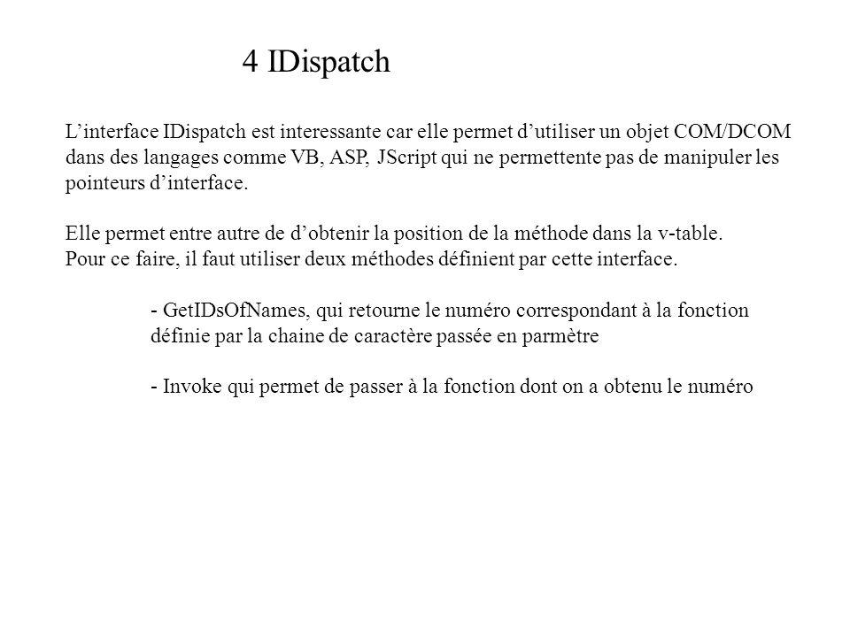 4 IDispatch Linterface IDispatch est interessante car elle permet dutiliser un objet COM/DCOM dans des langages comme VB, ASP, JScript qui ne permettente pas de manipuler les pointeurs dinterface.