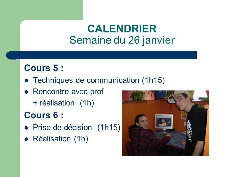 CALENDRIER Semaine du 26 janvier Cours 5 : Techniques de communication (1h15) Rencontre avec prof + réalisation (1h) Cours 6 : Prise de décision (1h15