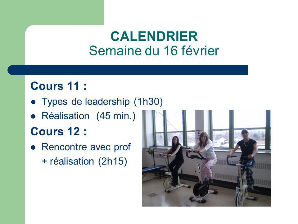 CALENDRIER Semaine du 16 février Cours 11 : Types de leadership (1h30) Réalisation (45 min.) Cours 12 : Rencontre avec prof + réalisation (2h15)