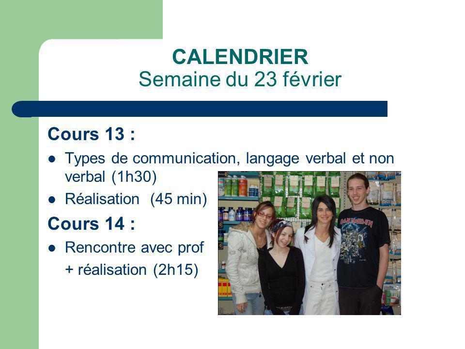 CALENDRIER Semaine du 23 février Cours 13 : Types de communication, langage verbal et non verbal (1h30) Réalisation (45 min) Cours 14 : Rencontre avec