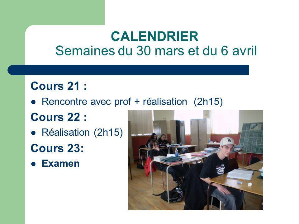 CALENDRIER Semaines du 30 mars et du 6 avril Cours 21 : Rencontre avec prof + réalisation (2h15) Cours 22 : Réalisation (2h15) Cours 23: Examen