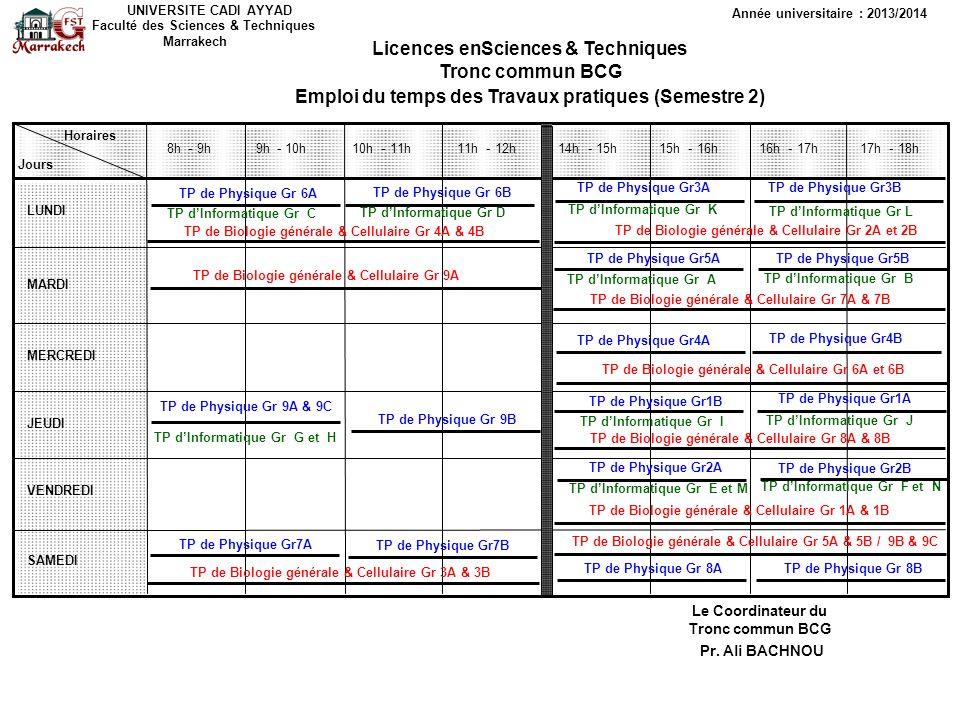 UNIVERSITE CADI AYYAD Faculté des Sciences & Techniques Marrakech Année universitaire : 2013/2014 Licences en Sciences & Techniques Tronc commun BCG Emploi du temps des cours et TD (Modules du Semestre 1) Horaires Jours LUNDI MARDI MERCREDI JEUDI VENDREDI SAMEDI 8h- 9h - 10h - 11h - 12h 14h- 15h - 16h - 17h - 18h Le Coordinateur du Tronc commun BCG Pr.