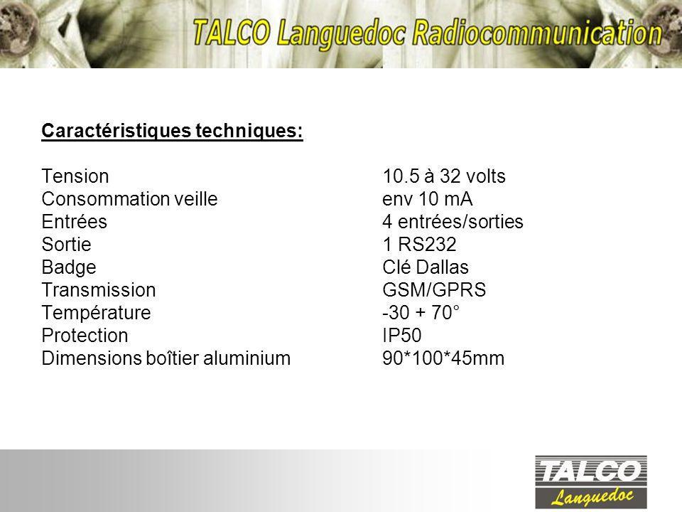 Caractéristiques techniques: Tension10.5 à 32 volts Consommation veilleenv 10 mA Entrées 4 entrées/sorties Sortie1 RS232 Badge Clé Dallas TransmissionGSM/GPRS Température -30 + 70° ProtectionIP50 Dimensions boîtier aluminium90*100*45mm