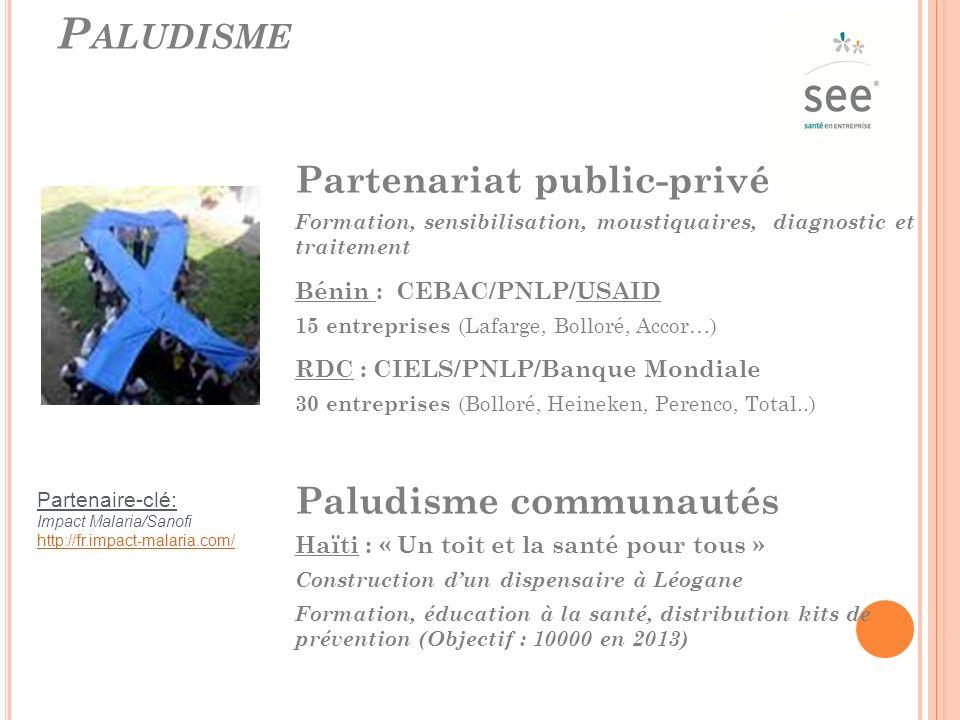 P ALUDISME Partenariat public-privé Formation, sensibilisation, moustiquaires, diagnostic et traitement Bénin : CEBAC/PNLP/USAID 15 entreprises (Lafarge, Bolloré, Accor…) RDC : CIELS/PNLP/Banque Mondiale 30 entreprises (Bolloré, Heineken, Perenco, Total..) Paludisme communautés Haïti : « Un toit et la santé pour tous » Construction dun dispensaire à Léogane Formation, éducation à la santé, distribution kits de prévention (Objectif : 10000 en 2013) Partenaire-clé: Impact Malaria/Sanofi http://fr.impact-malaria.com/