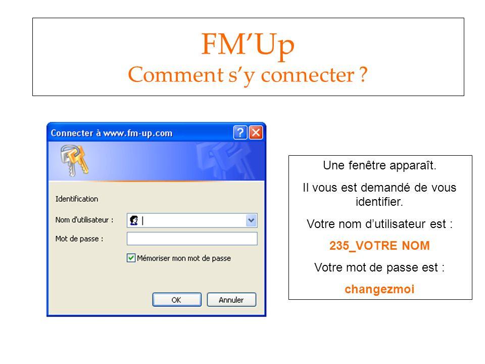 FMUp Comment sy connecter ? Une fenêtre apparaît. Il vous est demandé de vous identifier. Votre nom dutilisateur est : 235_VOTRE NOM Votre mot de pass