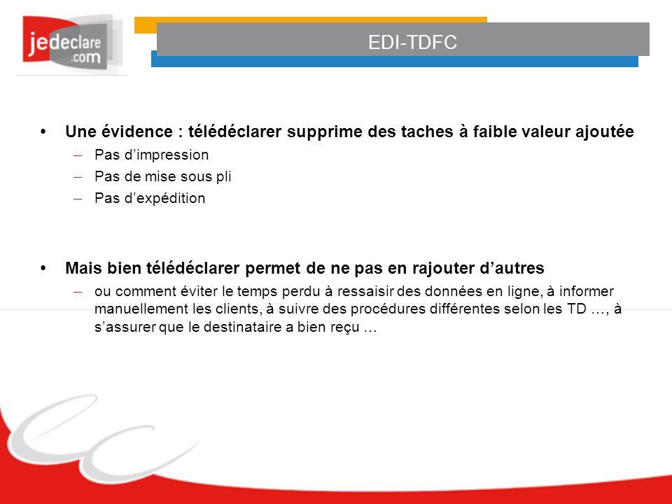 EDI-TDFC Une évidence : télédéclarer supprime des taches à faible valeur ajoutée – Pas dimpression – Pas de mise sous pli – Pas dexpédition Mais bien télédéclarer permet de ne pas en rajouter dautres – ou comment éviter le temps perdu à ressaisir des données en ligne, à informer manuellement les clients, à suivre des procédures différentes selon les TD …, à sassurer que le destinataire a bien reçu …