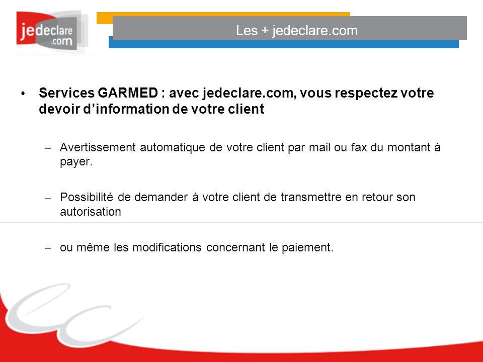 Les + jedeclare.com Services GARMED : avec jedeclare.com, vous respectez votre devoir dinformation de votre client – Avertissement automatique de votre client par mail ou fax du montant à payer.