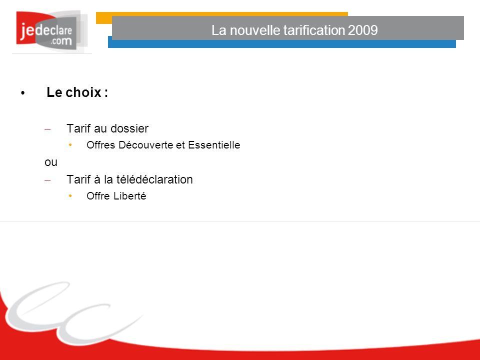 La nouvelle tarification 2009 Le choix : – Tarif au dossier Offres Découverte et Essentielle ou – Tarif à la télédéclaration Offre Liberté