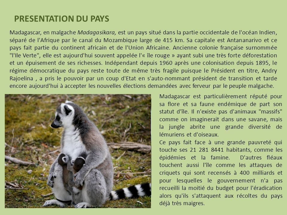 Madagascar, en malgache Madagasikara, est un pays situé dans la partie occidentale de l'océan Indien, séparé de l'Afrique par le canal du Mozambique l