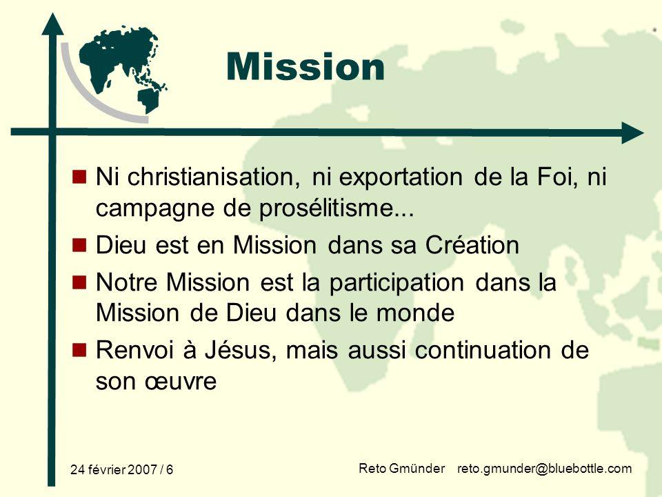 Reto Gmünder reto.gmunder@bluebottle.com 24 février 2007 / 6 Mission Ni christianisation, ni exportation de la Foi, ni campagne de prosélitisme...