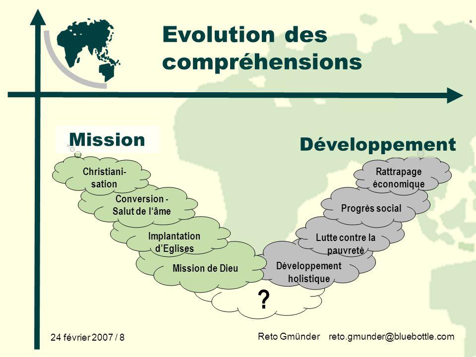 Reto Gmünder reto.gmunder@bluebottle.com 24 février 2007 / 8 ? Evolution des compréhensions Développement holistique Lutte contre la pauvreté Mission