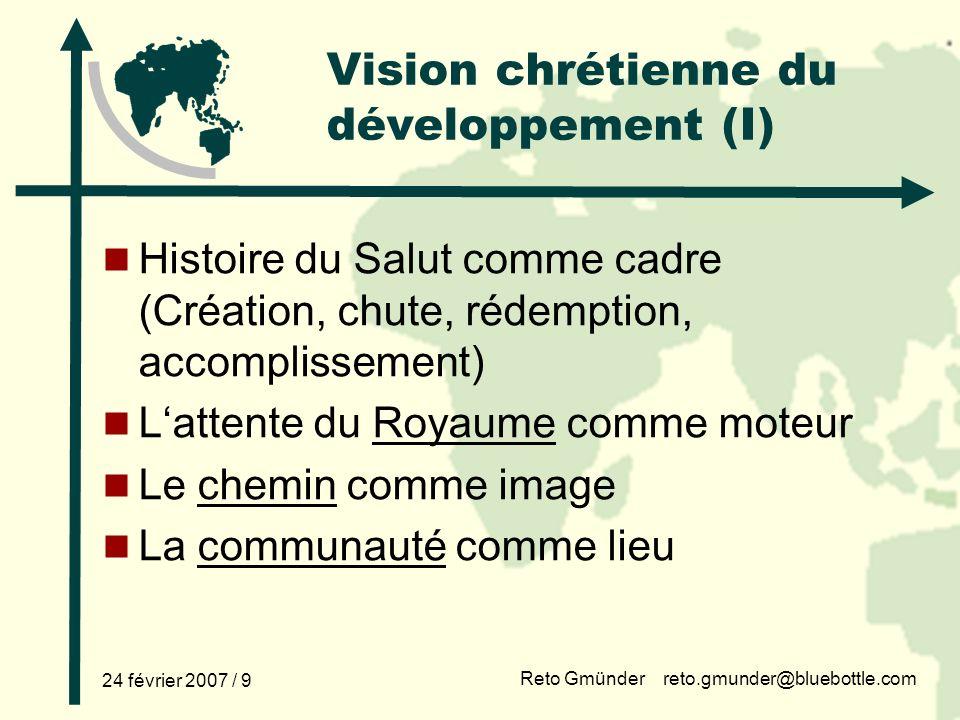 Reto Gmünder reto.gmunder@bluebottle.com 24 février 2007 / 9 Vision chrétienne du développement (I) Histoire du Salut comme cadre (Création, chute, ré