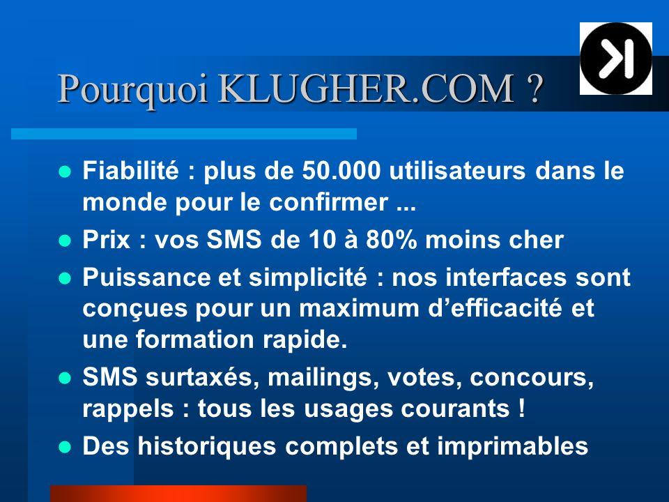 Pourquoi KLUGHER.COM ? Fiabilité : plus de 50.000 utilisateurs dans le monde pour le confirmer... Prix : vos SMS de 10 à 80% moins cher Puissance et s