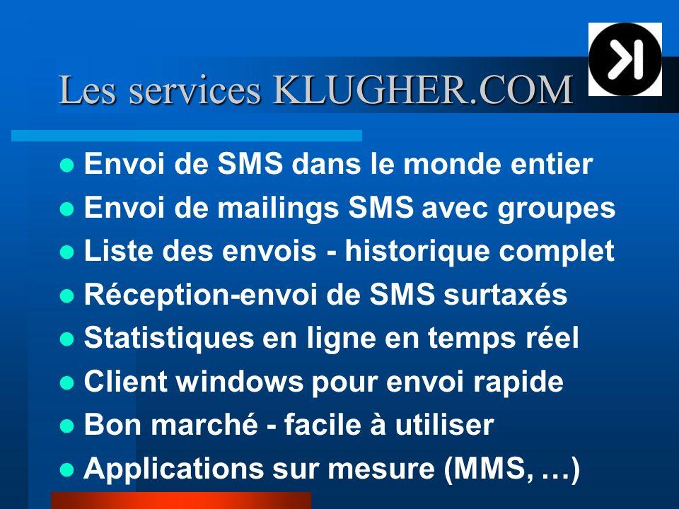 Les services KLUGHER.COM Envoi de SMS dans le monde entier Envoi de mailings SMS avec groupes Liste des envois - historique complet Réception-envoi de SMS surtaxés Statistiques en ligne en temps réel Client windows pour envoi rapide Bon marché - facile à utiliser Applications sur mesure (MMS, …)