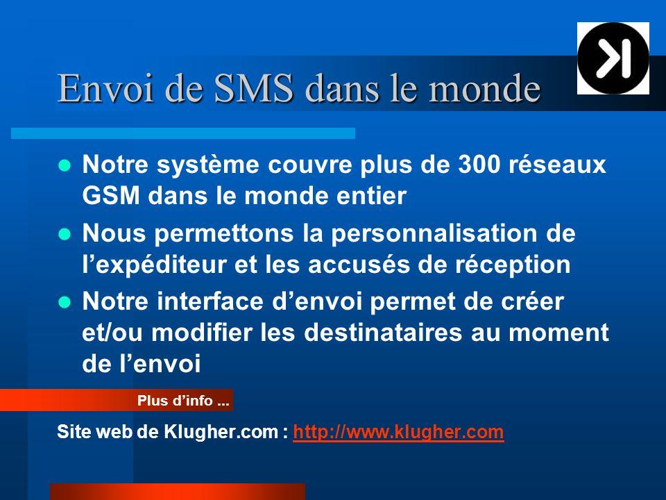 Envoi de SMS dans le monde Notre système couvre plus de 300 réseaux GSM dans le monde entier Nous permettons la personnalisation de lexpéditeur et les accusés de réception Notre interface denvoi permet de créer et/ou modifier les destinataires au moment de lenvoi Site web de Klugher.com : http://www.klugher.comhttp://www.klugher.com Plus dinfo...