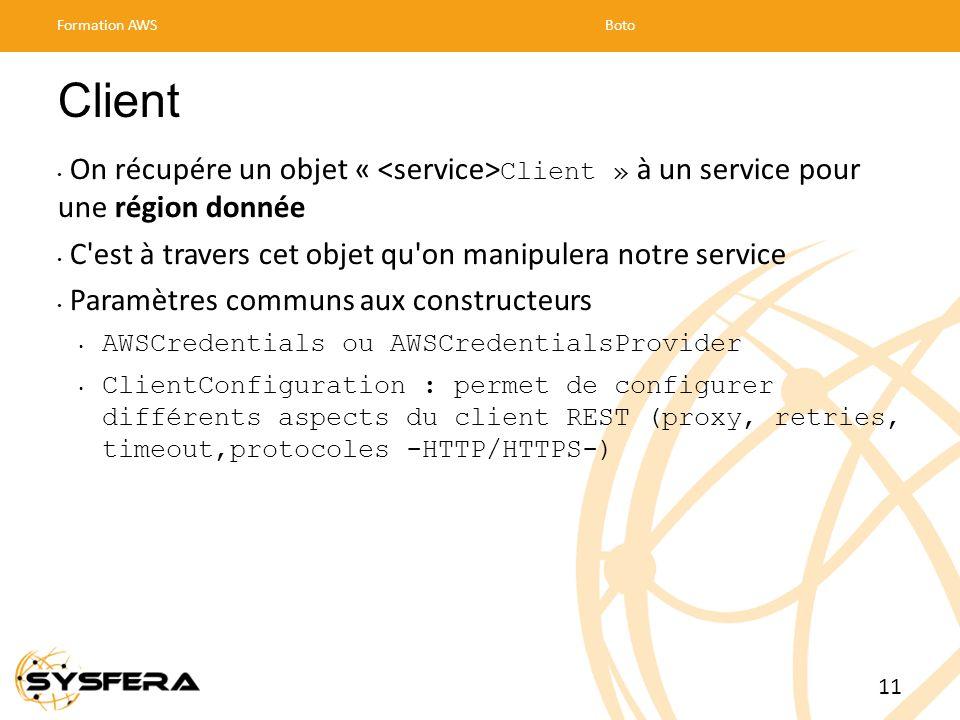Client On récupére un objet « Client » à un service pour une région donnée C est à travers cet objet qu on manipulera notre service Paramètres communs aux constructeurs AWSCredentials ou AWSCredentialsProvider ClientConfiguration : permet de configurer différents aspects du client REST (proxy, retries, timeout,protocoles -HTTP/HTTPS-) Formation AWSBoto 11