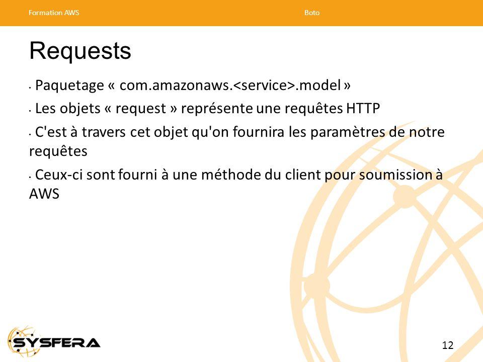 Requests Paquetage « com.amazonaws..model » Les objets « request » représente une requêtes HTTP C est à travers cet objet qu on fournira les paramètres de notre requêtes Ceux-ci sont fourni à une méthode du client pour soumission à AWS Formation AWSBoto 12