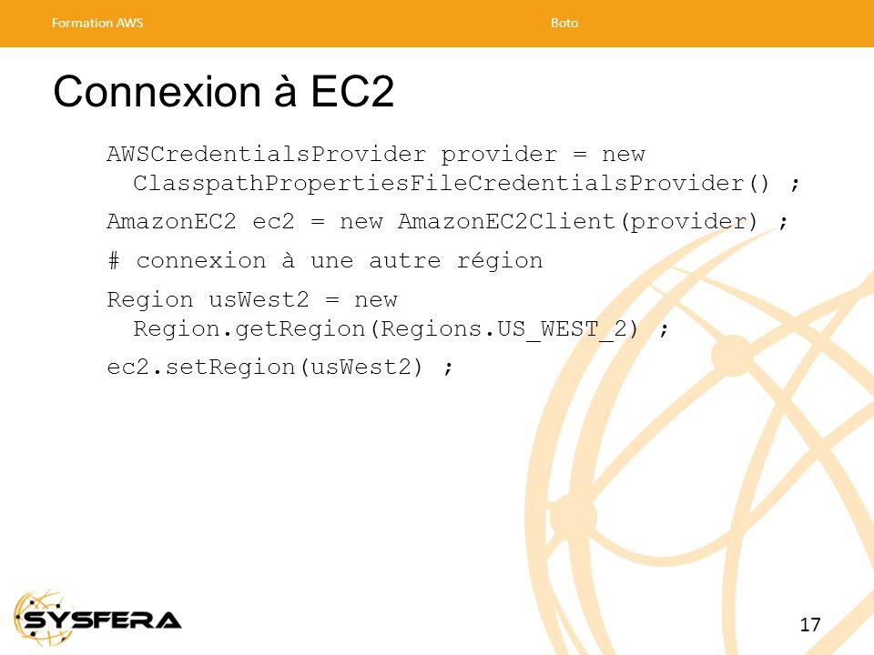 Connexion à EC2 AWSCredentialsProvider provider = new ClasspathPropertiesFileCredentialsProvider() ; AmazonEC2 ec2 = new AmazonEC2Client(provider) ; # connexion à une autre région Region usWest2 = new Region.getRegion(Regions.US_WEST_2) ; ec2.setRegion(usWest2) ; Formation AWSBoto 17