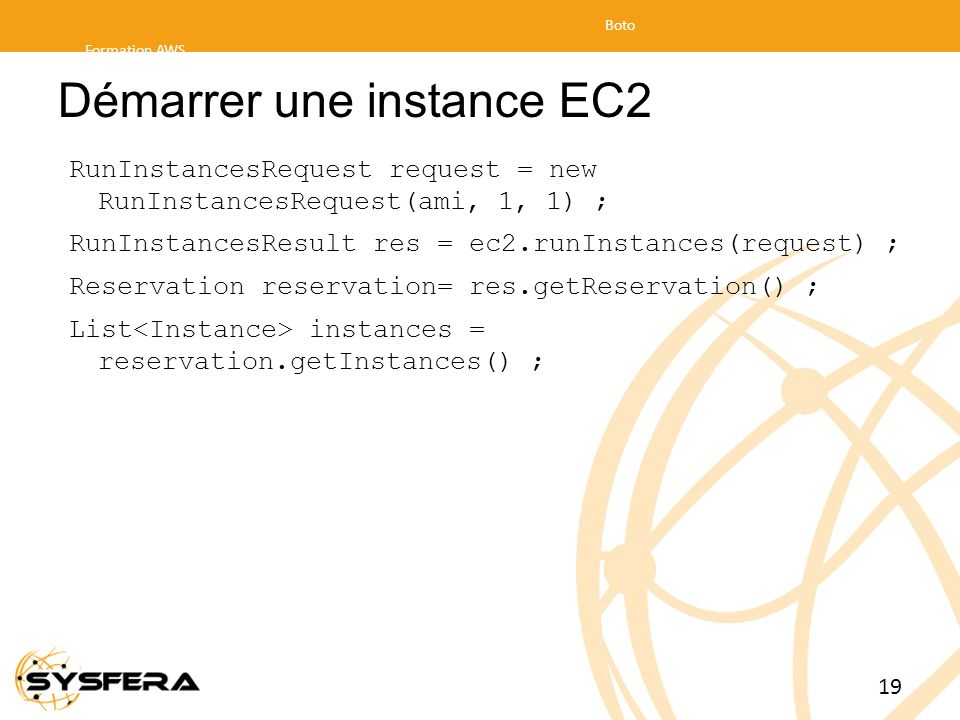 Démarrer une instance EC2 RunInstancesRequest request = new RunInstancesRequest(ami, 1, 1) ; RunInstancesResult res = ec2.runInstances(request) ; Rese