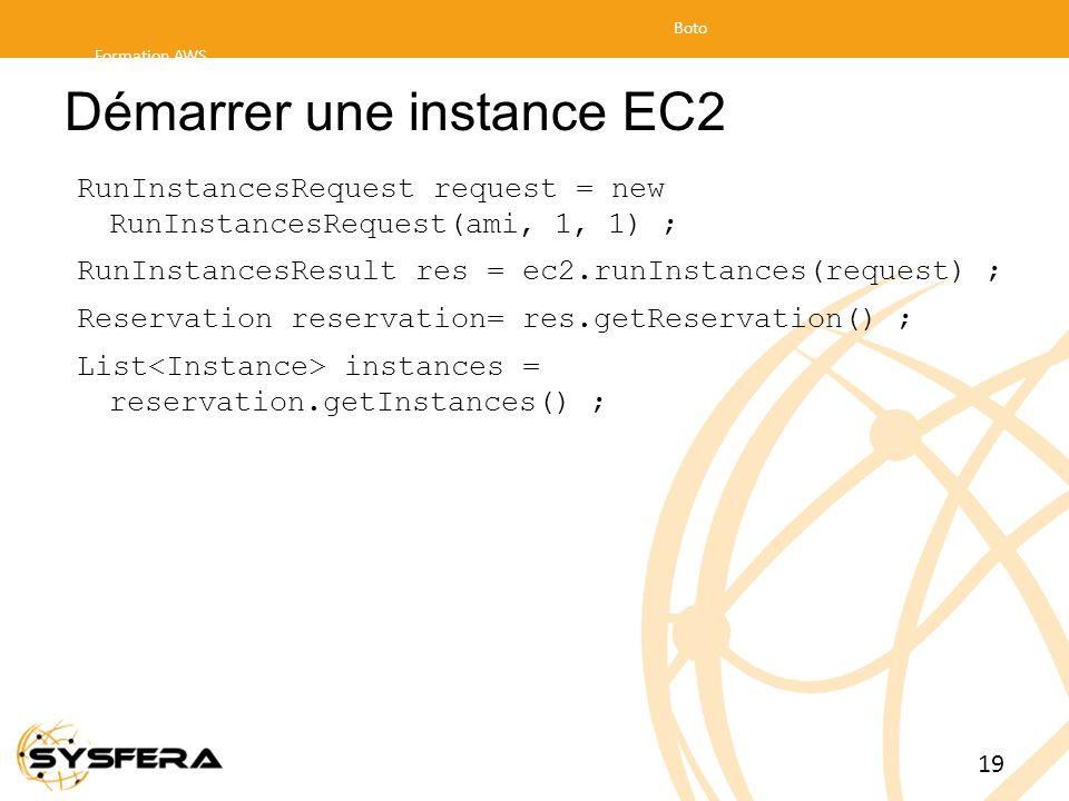 Démarrer une instance EC2 RunInstancesRequest request = new RunInstancesRequest(ami, 1, 1) ; RunInstancesResult res = ec2.runInstances(request) ; Reservation reservation= res.getReservation() ; List instances = reservation.getInstances() ; Formation AWS Boto 19