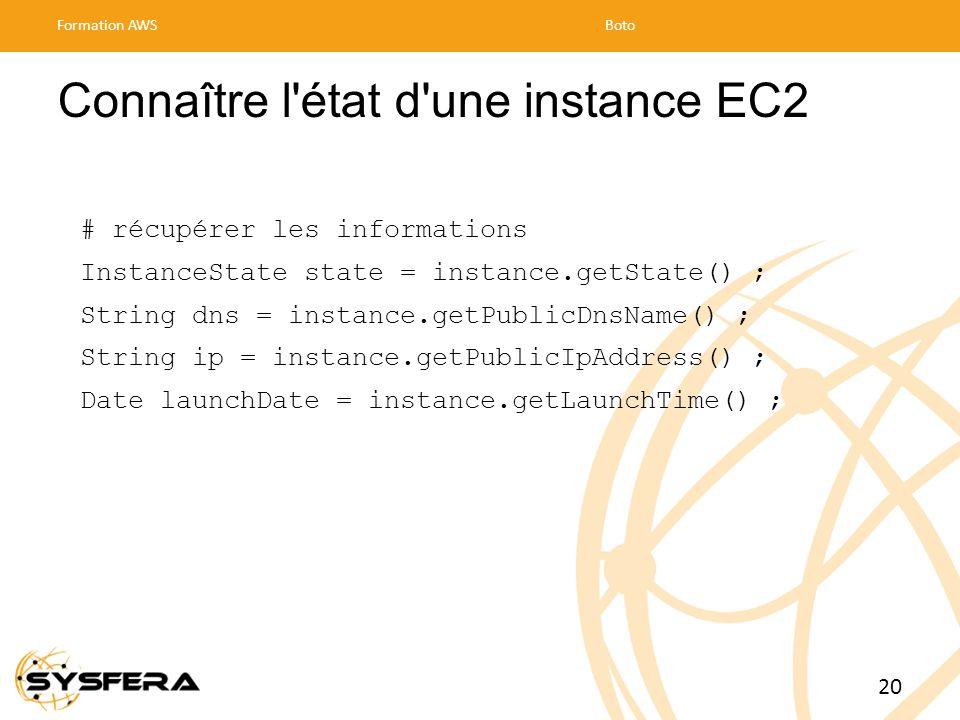 Connaître l état d une instance EC2 # récupérer les informations InstanceState state = instance.getState() ; String dns = instance.getPublicDnsName() ; String ip = instance.getPublicIpAddress() ; Date launchDate = instance.getLaunchTime() ; Formation AWSBoto 20