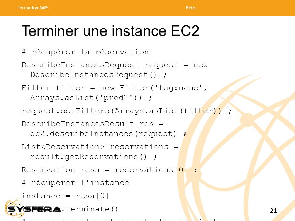 Terminer une instance EC2 # récupérer la réservation DescribeInstancesRequest request = new DescribeInstancesRequest() ; Filter filter = new Filter('t