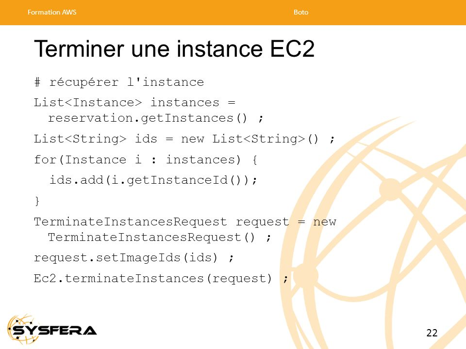 Terminer une instance EC2 # récupérer l'instance List instances = reservation.getInstances() ; List ids = new List () ; for(Instance i : instances) {