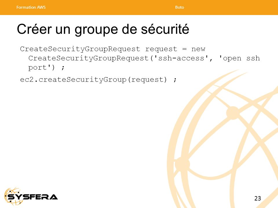 Créer un groupe de sécurité CreateSecurityGroupRequest request = new CreateSecurityGroupRequest('ssh-access', 'open ssh port') ; ec2.createSecurityGro