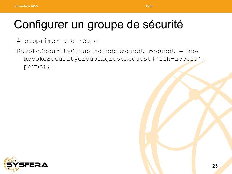 Configurer un groupe de sécurité # supprimer une règle RevokeSecurityGroupIngressRequest request = new RevokeSecurityGroupIngressRequest( ssh-access , perms); Formation AWSBoto 25