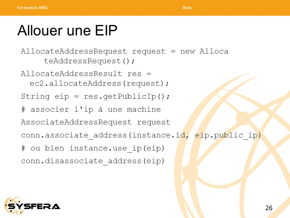 Allouer une EIP AllocateAddressRequest request = new Alloca teAddressRequest(); AllocateAddressResult res = ec2.allocateAddress(request); String eip =