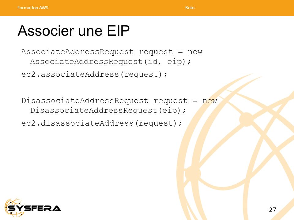 Associer une EIP AssociateAddressRequest request = new AssociateAddressRequest(id, eip); ec2.associateAddress(request); DisassociateAddressRequest req