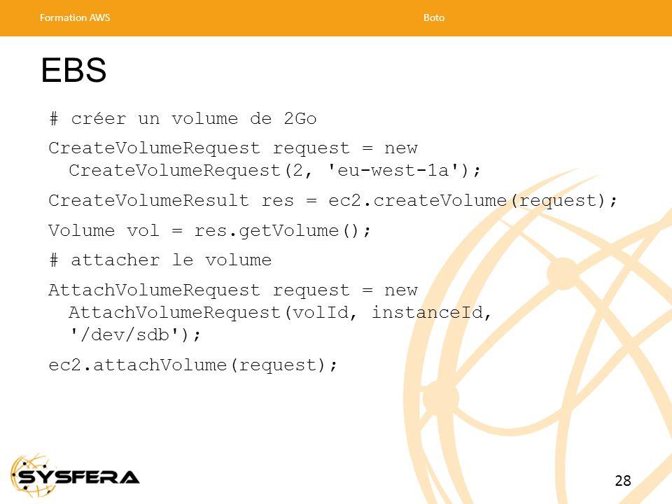 EBS # créer un volume de 2Go CreateVolumeRequest request = new CreateVolumeRequest(2, eu-west-1a ); CreateVolumeResult res = ec2.createVolume(request); Volume vol = res.getVolume(); # attacher le volume AttachVolumeRequest request = new AttachVolumeRequest(volId, instanceId, /dev/sdb ); ec2.attachVolume(request); Formation AWSBoto 28