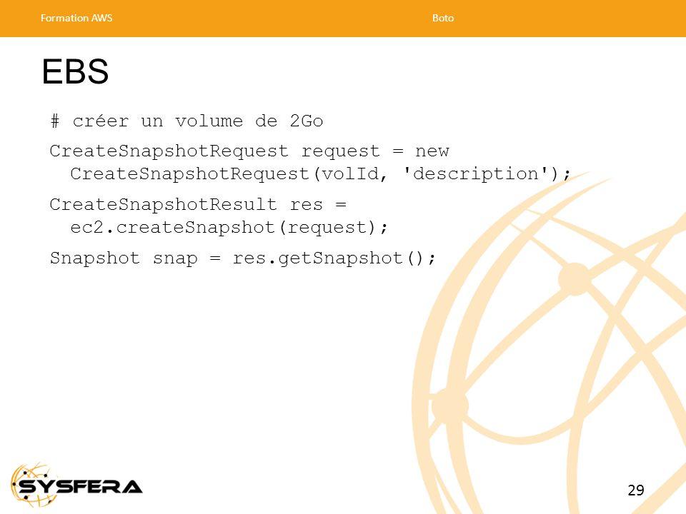 EBS # créer un volume de 2Go CreateSnapshotRequest request = new CreateSnapshotRequest(volId, description ); CreateSnapshotResult res = ec2.createSnapshot(request); Snapshot snap = res.getSnapshot(); Formation AWSBoto 29