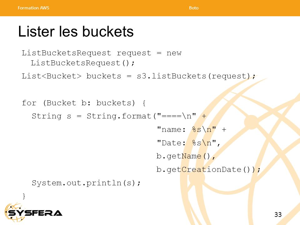 Lister les buckets ListBucketsRequest request = new ListBucketsRequest(); List buckets = s3.listBuckets(request); for (Bucket b: buckets) { String s =