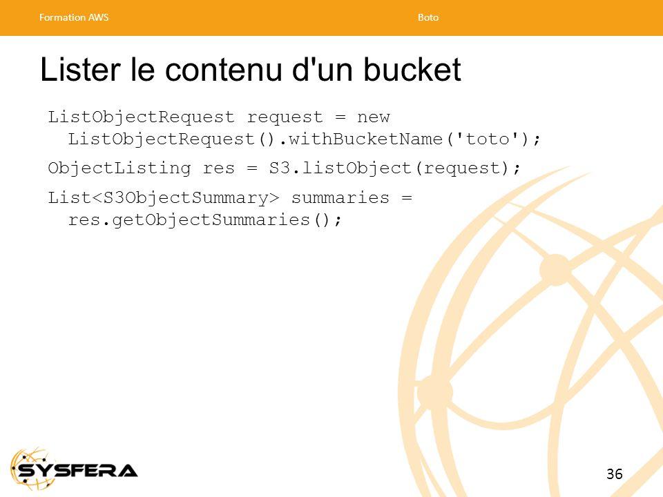 Lister le contenu d un bucket ListObjectRequest request = new ListObjectRequest().withBucketName( toto ); ObjectListing res = S3.listObject(request); List summaries = res.getObjectSummaries(); Formation AWSBoto 36