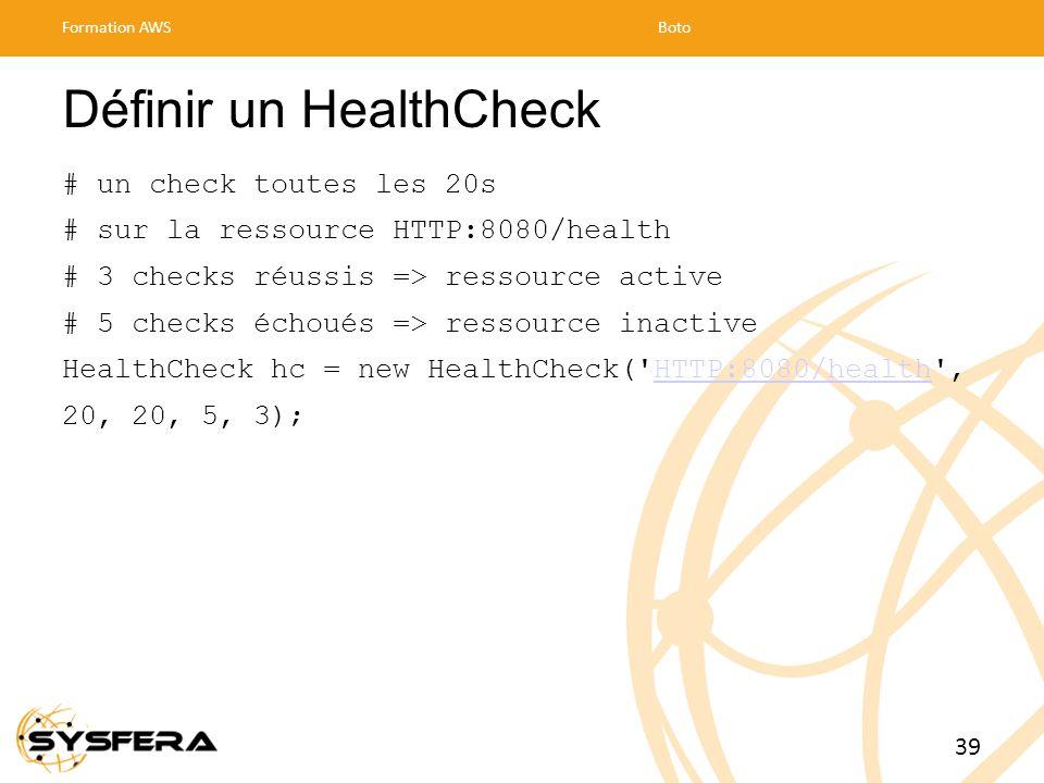 Définir un HealthCheck # un check toutes les 20s # sur la ressource HTTP:8080/health # 3 checks réussis => ressource active # 5 checks échoués => ressource inactive HealthCheck hc = new HealthCheck( HTTP:8080/health ,HTTP:8080/health 20, 20, 5, 3); Formation AWSBoto 39