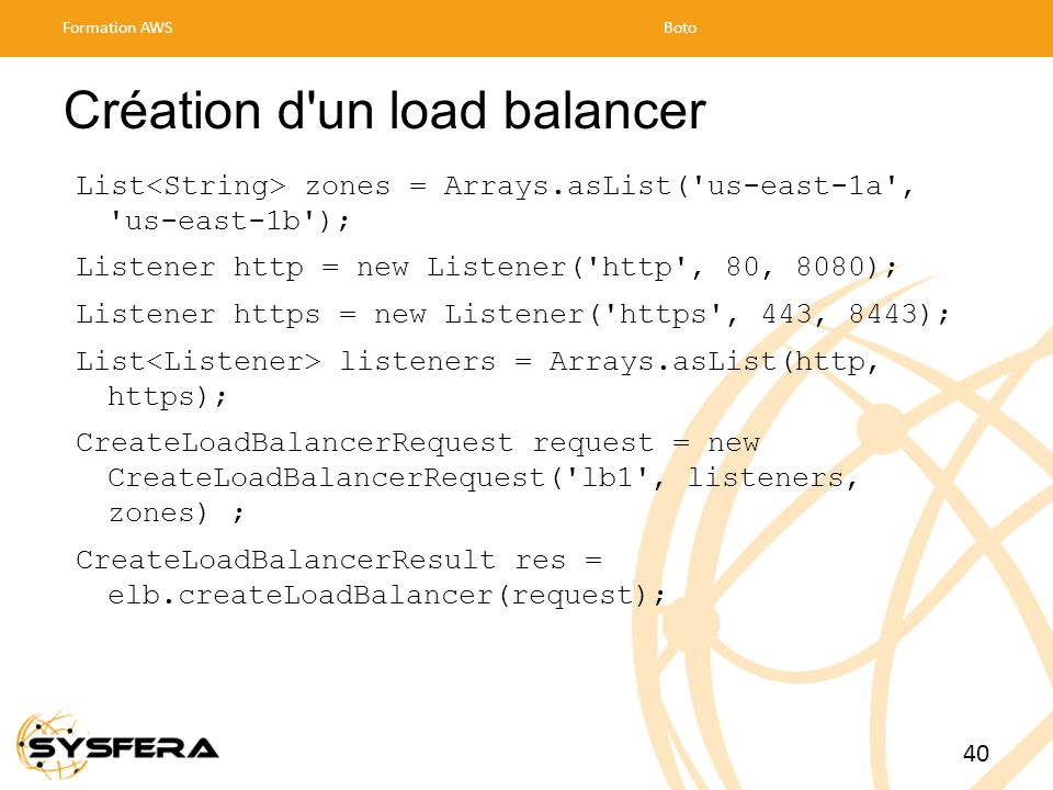 Création d'un load balancer List zones = Arrays.asList('us-east-1a', 'us-east-1b'); Listener http = new Listener('http', 80, 8080); Listener https = n