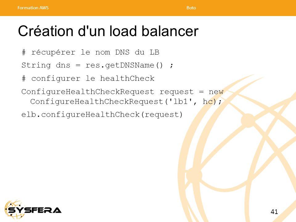 Création d un load balancer # récupérer le nom DNS du LB String dns = res.getDNSName() ; # configurer le healthCheck ConfigureHealthCheckRequest request = new ConfigureHealthCheckRequest( lb1 , hc); elb.configureHealthCheck(request) Formation AWSBoto 41